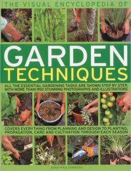 The Visual Encyclopedia of Garden Techniques: All the essential gardening tasks shown step-by-step, in over 950 clear color photographs and illustrations