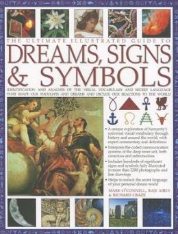 The Ultimate Illustrated Guide to Dreams Signs & Symbols: Identification and analysis of the visual vocabulary and secret language that shapes our thoughts and dreams and dictates our reactions to the world