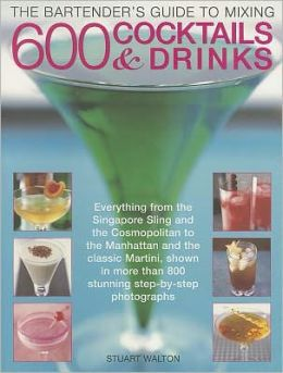 The Bartender's Guide to Mixing 600 Cocktails & Drinks: Everything from the Singapore Sling and the Cosmopolitan to the Manhattan and the classic Martini, shown in more than 800 stunning step-by-step photographs