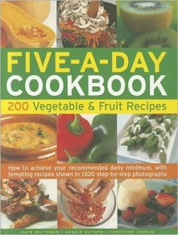 The Five-A-Day Cookbook: 200 Vegetable & Fruit Recipes: How to achieve your recommended daily minimum, with tempting recipes shown in 1300 step-by-step photographs