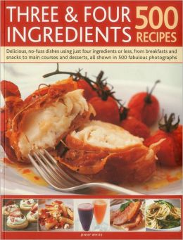 Three & Four Ingredients: 500 Recipes: Delicious, no-fuss dishes using just four ingredients or less, from breakfast and snacks to main courses and desserts, all shown in 500 fabulous photographs