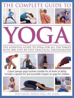 The Complete Guide To Yoga: The essential guide to yoga for all the family with 800 step-by-step practical photographs