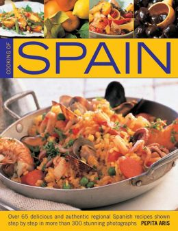 Cooking Of Spain: Over 65 Delicious and Authentic Regional Spanish Recipes shown in 300 Step-By-Step Photographs