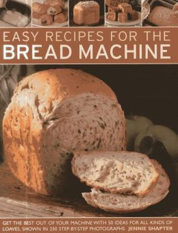 Easy Recipes for the Bread Machine: Get the Best Out of Your Bread Machine with 50 Ideas for all Kinds of Loaves, Shown in 250 Step-by-Step Photographs