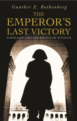 The Emperor's Last Victory: Napoleon and the Battle of Wagram