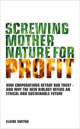 Screwing Mother Nature for Profit: How Corporations Betray Our Trust - And Why the New Biology Offers an Ethical and Sustainable Future