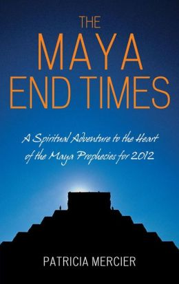 The Maya End Times: A Spiritual Adventure to the Heart of the Maya Prophecies for 2012: A Spiritual Adventure to the Heart of the Maya Prophecies for 2012