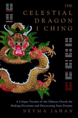 The Celestial Dragon I Ching: A Unique Version of the Chinese Oracle for Making Decisions and Discovering Your Destiny