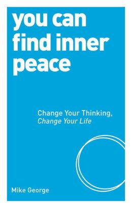 You Can Find Inner Peace: Change Your Thinking, Change Your Life