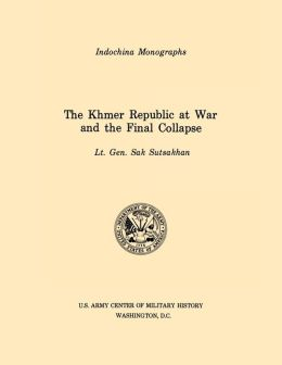The Khmer Republic at War and the Final Collapse (U.S. Army Center for Military History Indochina Monograph series)