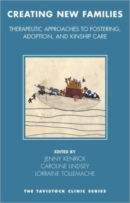 Creating New Families: Therapeutic Approaches to Fostering, Adoption and Kinship Care