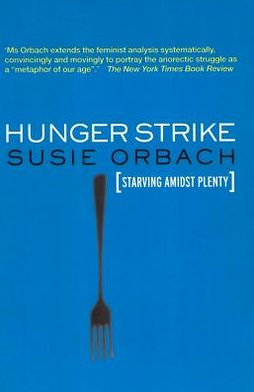 Hunger Strike: The Anorectic's Struggle as a Metaphor for our Age: The Anorectic's Struggle as a Metaphor for our Age