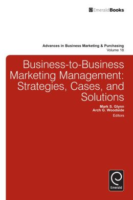 Business-To-Business Marketing Management: Strategies, Cases and Solutions