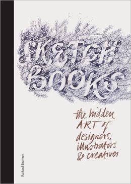 Sketchbooks: The Hidden Art of Designers, Illustrators, and Creatives