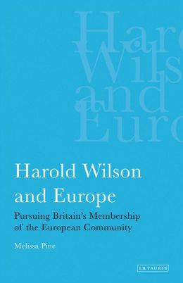 Harold Wilson and Europe: Pursuing Britain's Membership of the European Community