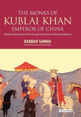 Monks of Kublai Khan, Emperor of China: Medieval Travels from China through Central Asia to Persia and Beyond