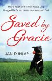 Book Cover Image. Title: Saved by Gracie:  How a Rough-And-Tumble Rescue Dog Dragged Me Back to Health, Happiness and God, Author: Dunlap Jan