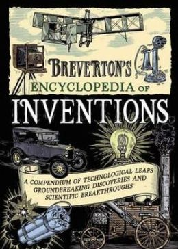 Breverton's Encyclopedia of Inventions: A Compendium of Technological Leaps, Groundbreaking Discoveries and Scientific Breakthroughs That Changed the