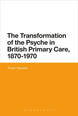 The Transformation of the Psyche in British Primary Care, 1880-1970