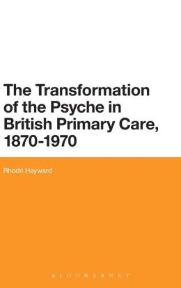 The Transformation of the Psyche in British Primary Care, 1880-1970: Critical Insights into Psychology and Medicine, 1880-1980