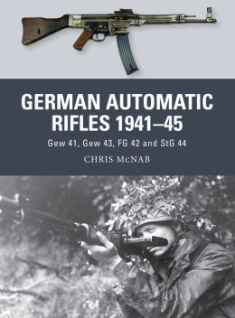 German Automatic and Assault Rifles 1941-45: Gew 41, Gew 43, FG 42 and StG 44