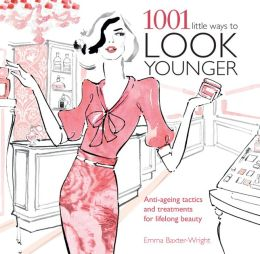 1001 Little Ways to Look Younger: Anti-Ageing Tactics and Treatments for Lifelong Beauty
