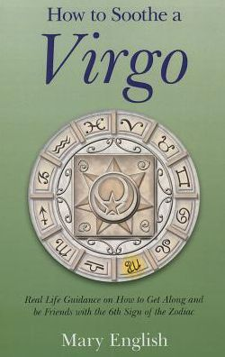 How to Soothe a Virgo: Real Life Guidance on How to Get Along and Be Friends with the 6th Sign of the Zodiac