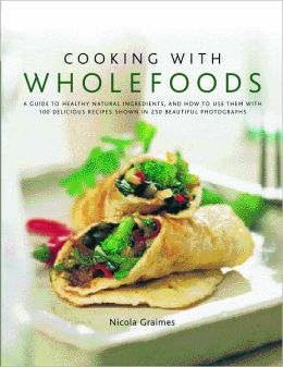 Cooking with Wholefoods: A Guide to Healthy Natural Ingredients and How to Use Them, with 100 Delicious Recipes Shown in 300 Beautiful Photographs