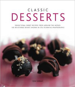 Classic Desserts: 140 Delectable Dishes Shown in 250 Stunning Photographs