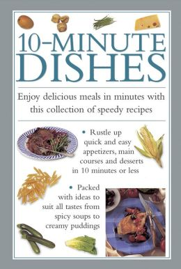 10-Minute Dishes: Enjoy Delicious Meals in Minutes with this Collection of Speedy Recipes