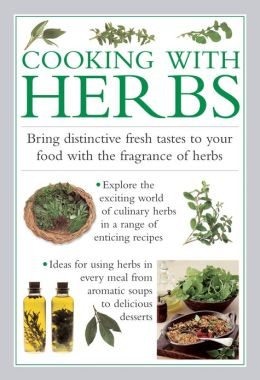 Cooking with Herbs: Bring Distinctive Fresh Tastes To Your Food With The Fragrance Of Herbs