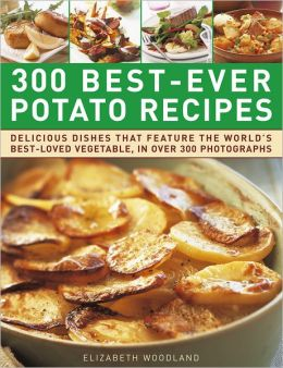 300 Best-Ever Potato Recipes: Delicious Dishes That Feature the World's Best-Loved Vegetable, In Over 300 Photographs