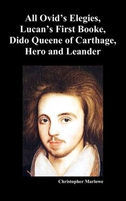 The Complete Works of Christopher Marlowe, Vol . I: All Ovid's Elegies, Lucan's First Booke, Dido Queene of Carthage, Hero and Leander