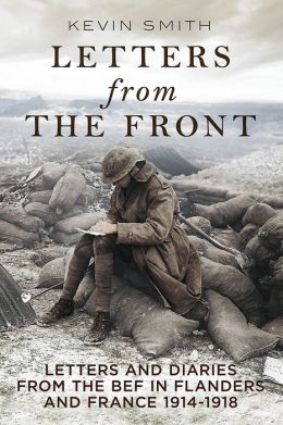 Letters from the Front: Letters and Diaries from the BEF in Flanders and France, 1914-1918