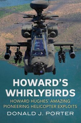 Howard's Whirlybirds: Howard Hughes's Amazing Pioneering Helicopter Exploits