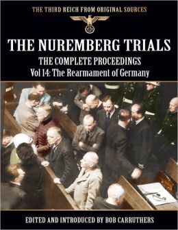 The Third Reich from Original Sources: The Nuremberg Trials - The Complete Proceedings Vol 14: The Rearmament of Germany