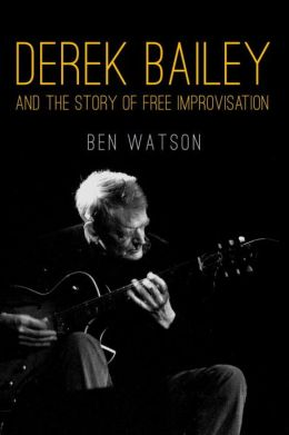 Derek Bailey: And The Story Of Free Improvisation