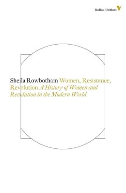 Women, Resistance and Revolution: A History Of Women And Revolution In The Modern World
