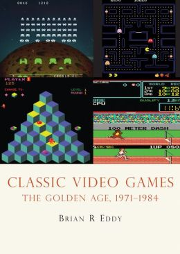 Classic Video Games: The Golden Age 1971-1984