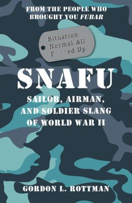 SNAFU Situation Normal All F***d Up: Sailor, Airman and Soldier Slang of World War II