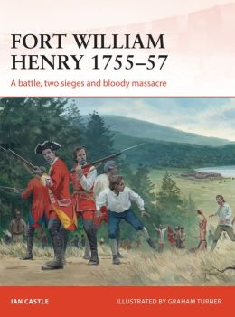 Fort William Henry 1755-57: A battle, two sieges and bloody massacre