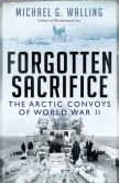 Book Cover Image. Title: Forgotten Sacrifice:  The Arctic Convoys of World War II, Author: Michael Walling