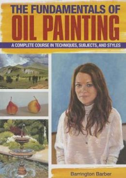 The Fundamentals of Oil Painting: A Complete Course in Techniques, Subjects, and Styles