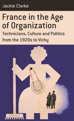 France in the Age of Organization: Factory, Home and Nation from the 1920s to Vichy