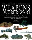 Book Cover Image. Title: The Illustrated Encyclopedia of Weapons of World War I:  The Comprehensive Guide to Weapons Systems, including Tanks, Small Arms, Warplanes, Artillery, Ships and Submarines, Author: Chris Bishop