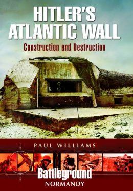 Hitler's Atlantic Wall: Normandy: Construction and Destruction