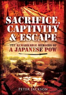 Sacrifice captivity and escape the remarkable memoirs of a japanese pow by peter jackson - Japanese remarkable ...