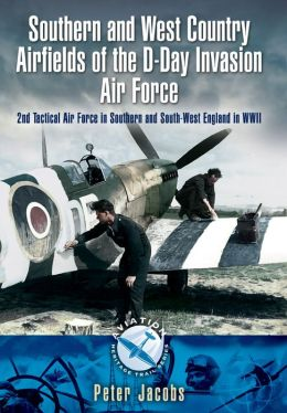 Southern and West Country Airfields of the D-Day Invasion: 2nd Tactical Air Force in Southern and South-west England in WWII