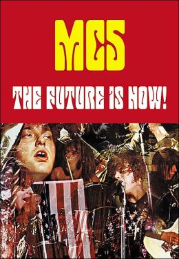 The Future Is Now!: An Illustrated History of the MC5 Michael Simmons and Cletus Nelson