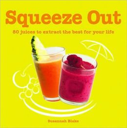 Squeeze Out: 80 Juices to Extract the Best for Your Life
